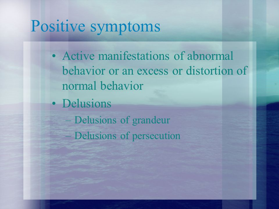Positive symptoms Active manifestations of abnormal behavior or an excess or distortion of normal behavior Delusions –Delusions of grandeur –Delusions of persecution