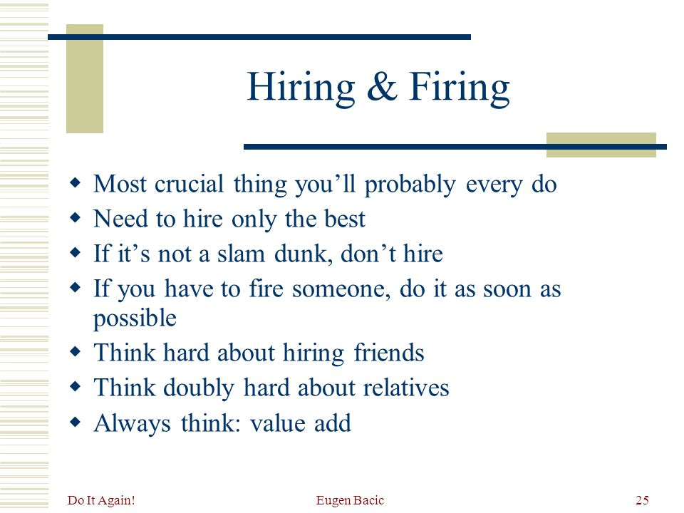 Do It Again! Eugen Bacic25 Hiring & Firing  Most crucial thing you'll probably every do  Need to hire only the best  If it's not a slam dunk, don't