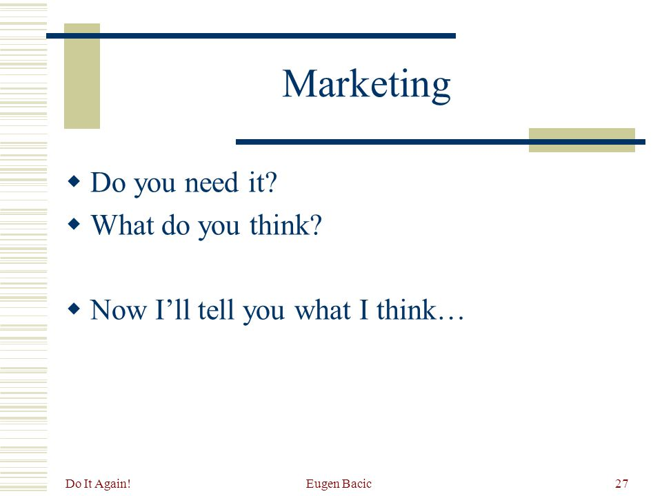 Do It Again! Eugen Bacic27 Marketing  Do you need it?  What do you think?  Now I'll tell you what I think…