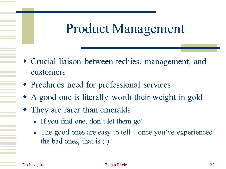 Do It Again! Eugen Bacic29 Product Management  Crucial liaison between techies, management, and customers  Precludes need for professional services