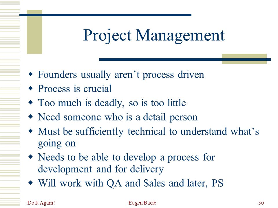 Do It Again! Eugen Bacic30 Project Management  Founders usually aren't process driven  Process is crucial  Too much is deadly, so is too little  N