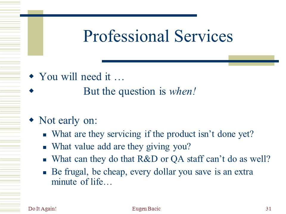 Do It Again. Eugen Bacic31 Professional Services  You will need it …  But the question is when.