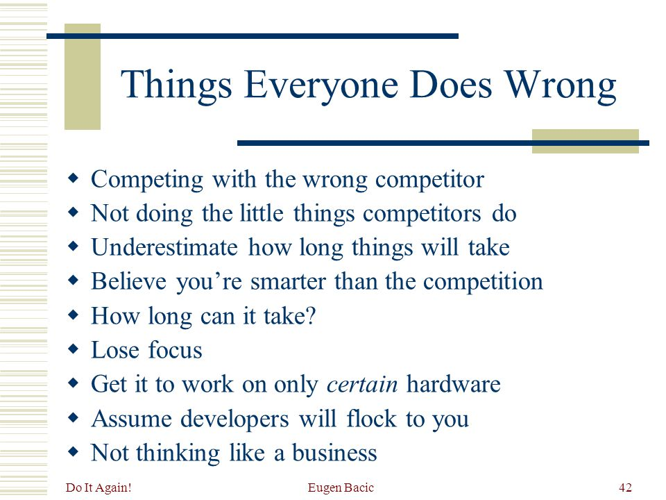 Do It Again! Eugen Bacic42 Things Everyone Does Wrong  Competing with the wrong competitor  Not doing the little things competitors do  Underestima