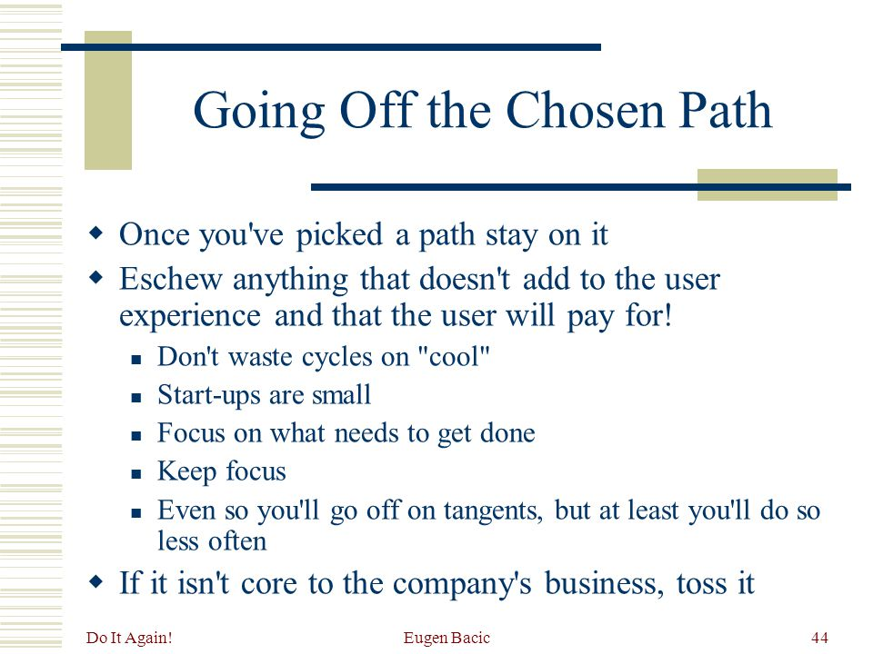Do It Again! Eugen Bacic44 Going Off the Chosen Path  Once you've picked a path stay on it  Eschew anything that doesn't add to the user experience