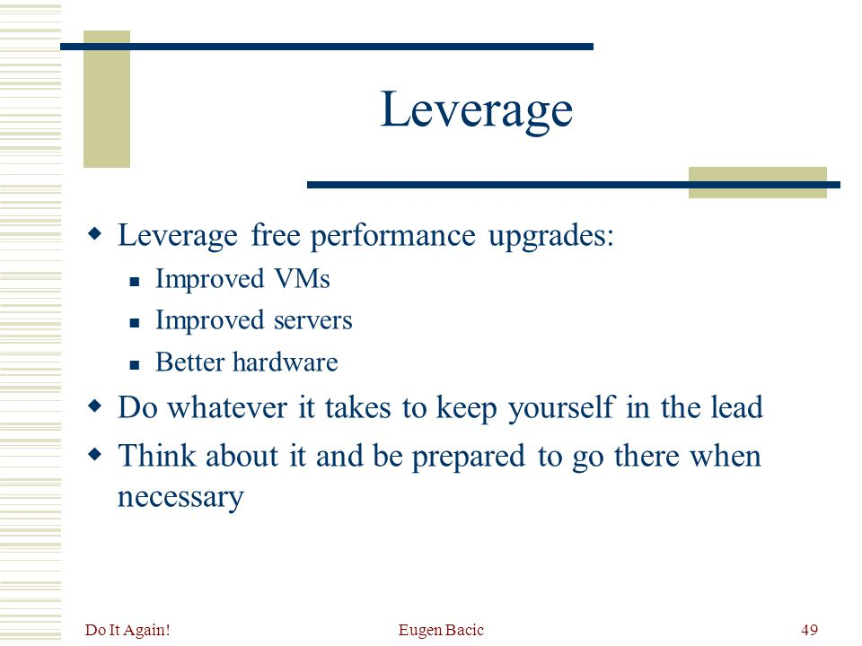 Do It Again! Eugen Bacic49 Leverage  Leverage free performance upgrades: Improved VMs Improved servers Better hardware  Do whatever it takes to keep