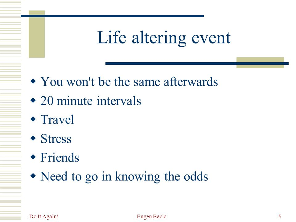 Do It Again! Eugen Bacic5 Life altering event  You won't be the same afterwards  20 minute intervals  Travel  Stress  Friends  Need to go in kno