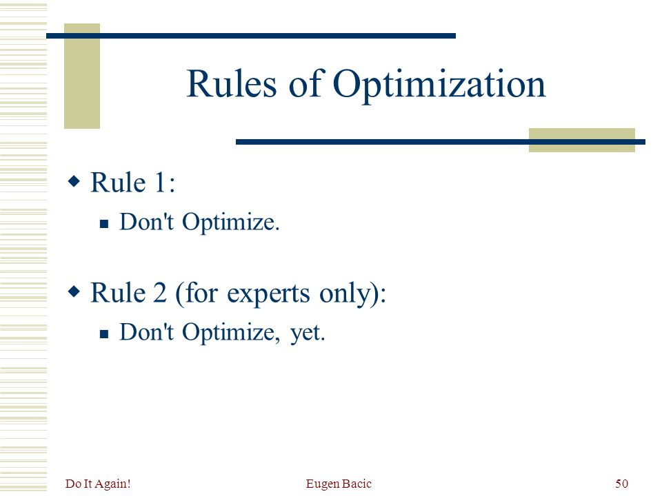 Do It Again. Eugen Bacic50 Rules of Optimization  Rule 1: Don t Optimize.