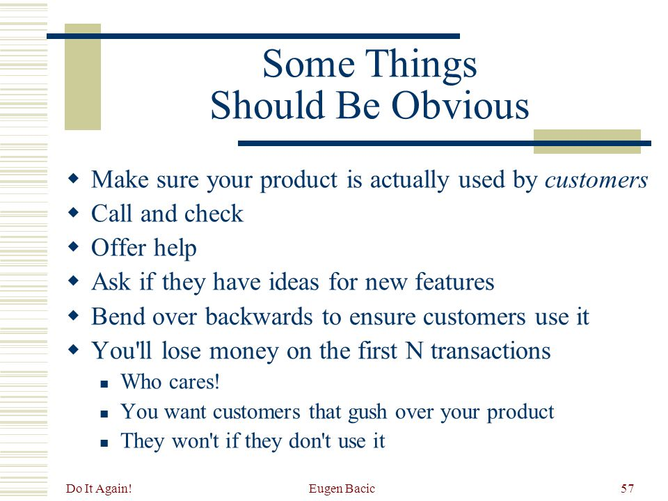 Do It Again! Eugen Bacic57 Some Things Should Be Obvious  Make sure your product is actually used by customers  Call and check  Offer help  Ask if