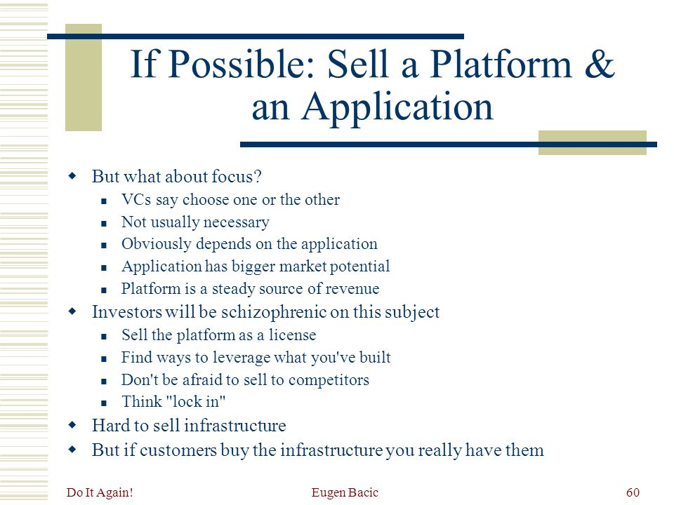 Do It Again! Eugen Bacic60 If Possible: Sell a Platform & an Application  But what about focus? VCs say choose one or the other Not usually necessary