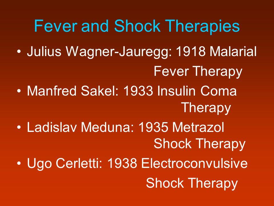 Fever and Shock Therapies Julius Wagner-Jauregg: 1918 Malarial Fever Therapy Manfred Sakel: 1933 Insulin Coma Therapy Ladislav Meduna: 1935 Metrazol S