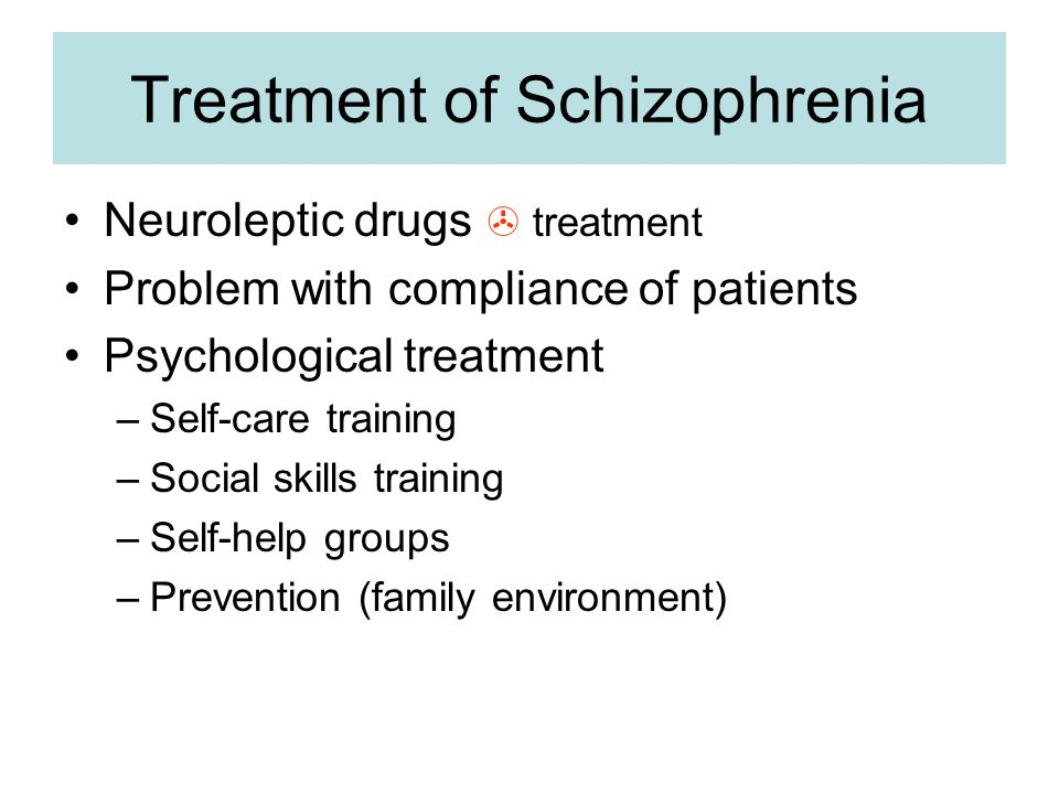 Treatment of Schizophrenia Neuroleptic drugs  treatment Problem with compliance of patients Psychological treatment –Self-care training –Social skills training –Self-help groups –Prevention (family environment)