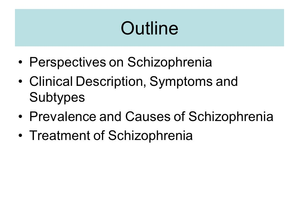 Outline Perspectives on Schizophrenia Clinical Description, Symptoms and Subtypes Prevalence and Causes of Schizophrenia Treatment of Schizophrenia