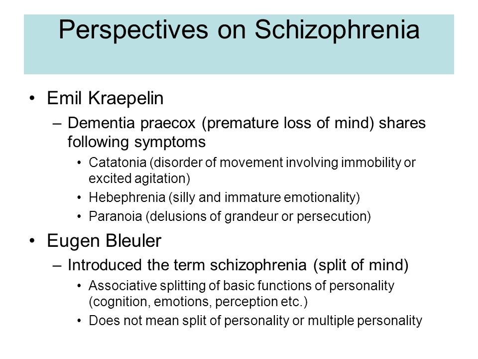Perspectives on Schizophrenia Emil Kraepelin –Dementia praecox (premature loss of mind) shares following symptoms Catatonia (disorder of movement involving immobility or excited agitation) Hebephrenia (silly and immature emotionality) Paranoia (delusions of grandeur or persecution) Eugen Bleuler –Introduced the term schizophrenia (split of mind) Associative splitting of basic functions of personality (cognition, emotions, perception etc.) Does not mean split of personality or multiple personality