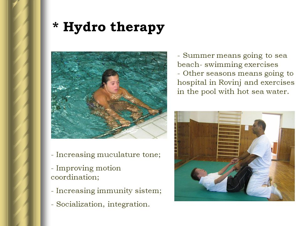 * Hydro therapy - Summer means going to sea beach- swimming exercises - Other seasons means going to hospital in Rovinj and exercises in the pool with