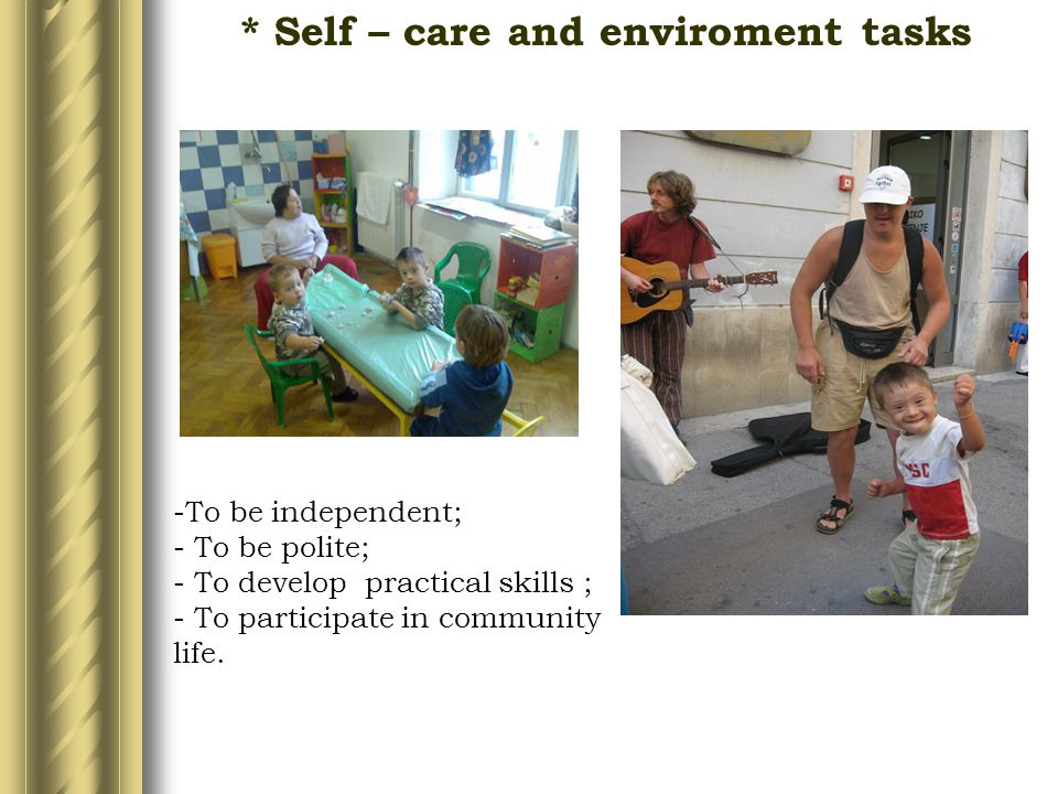 * Self – care and enviroment tasks -To be independent; - To be polite; - To develop practical skills ; - To participate in community life.