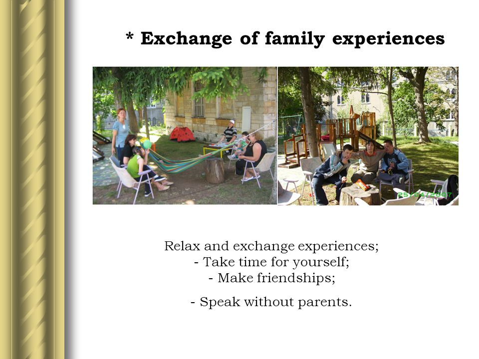 * Exchange of family experiences Relax and exchange experiences; - Take time for yourself; - Make friendships; - Speak without parents.