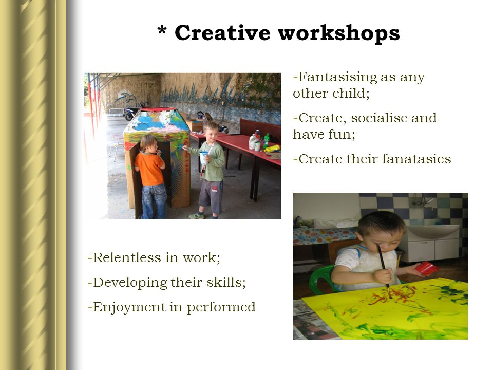 * Creative workshops -Relentless in work; -Developing their skills; -Enjoyment in performed -Fantasising as any other child; -Create, socialise and ha