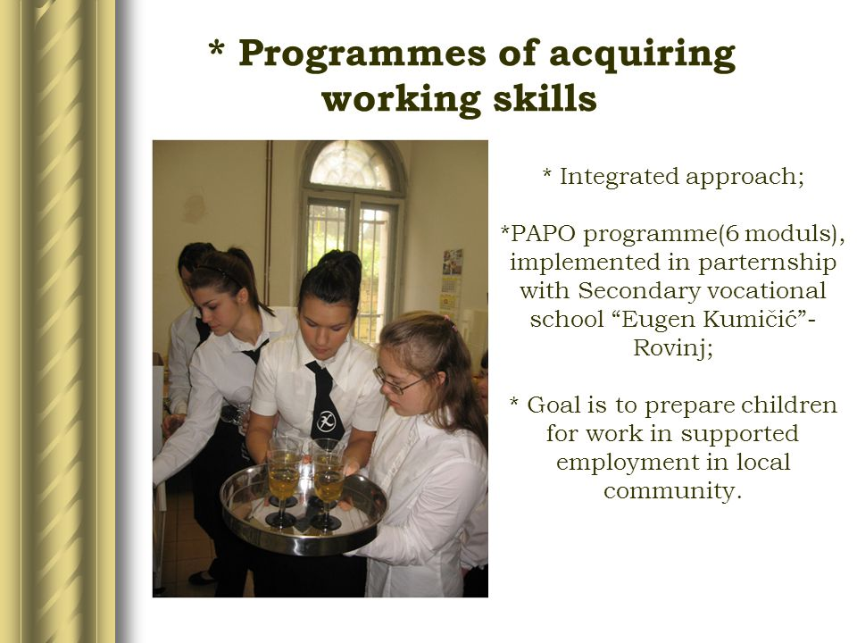 * Integrated approach; *PAPO programme(6 moduls), implemented in parternship with Secondary vocational school Eugen Kumičić - Rovinj; * Goal is to prepare children for work in supported employment in local community.