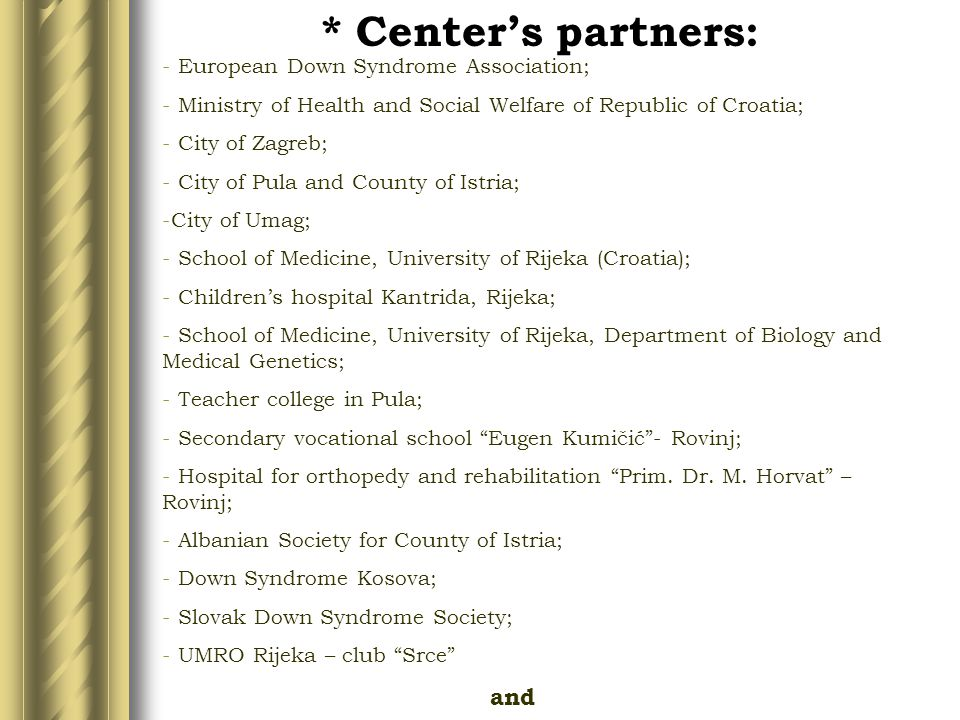 * Center's partners: - European Down Syndrome Association; - Ministry of Health and Social Welfare of Republic of Croatia; - City of Zagreb; - City of Pula and County of Istria; -City of Umag; - School of Medicine, University of Rijeka (Croatia); - Children's hospital Kantrida, Rijeka; - School of Medicine, University of Rijeka, Department of Biology and Medical Genetics; - Teacher college in Pula; - Secondary vocational school Eugen Kumičić - Rovinj; - Hospital for orthopedy and rehabilitation Prim.
