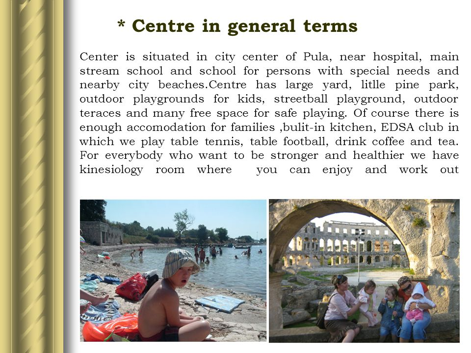 Center is situated in city center of Pula, near hospital, main stream school and school for persons with special needs and nearby city beaches.Centre