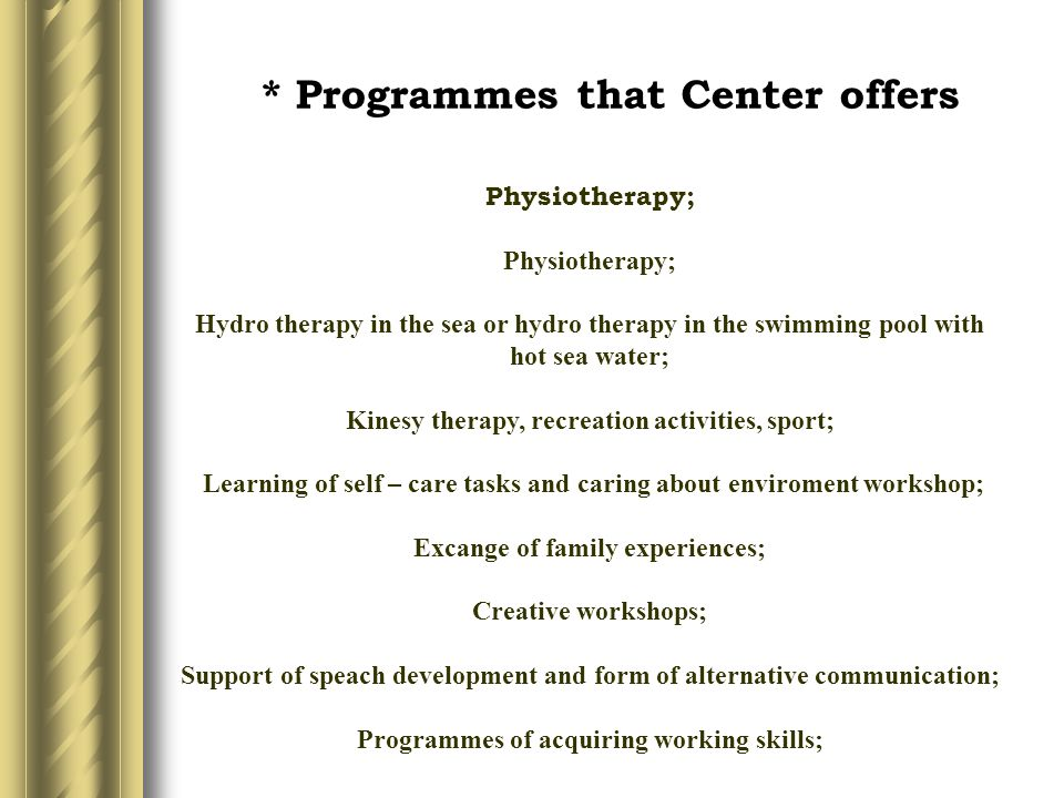 * Programmes that Center offers Physiotherapy; Physiotherapy; Hydro therapy in the sea or hydro therapy in the swimming pool with hot sea water; Kinesy therapy, recreation activities, sport; Learning of self – care tasks and caring about enviroment workshop; Excange of family experiences; Creative workshops; Support of speach development and form of alternative communication; Programmes of acquiring working skills;