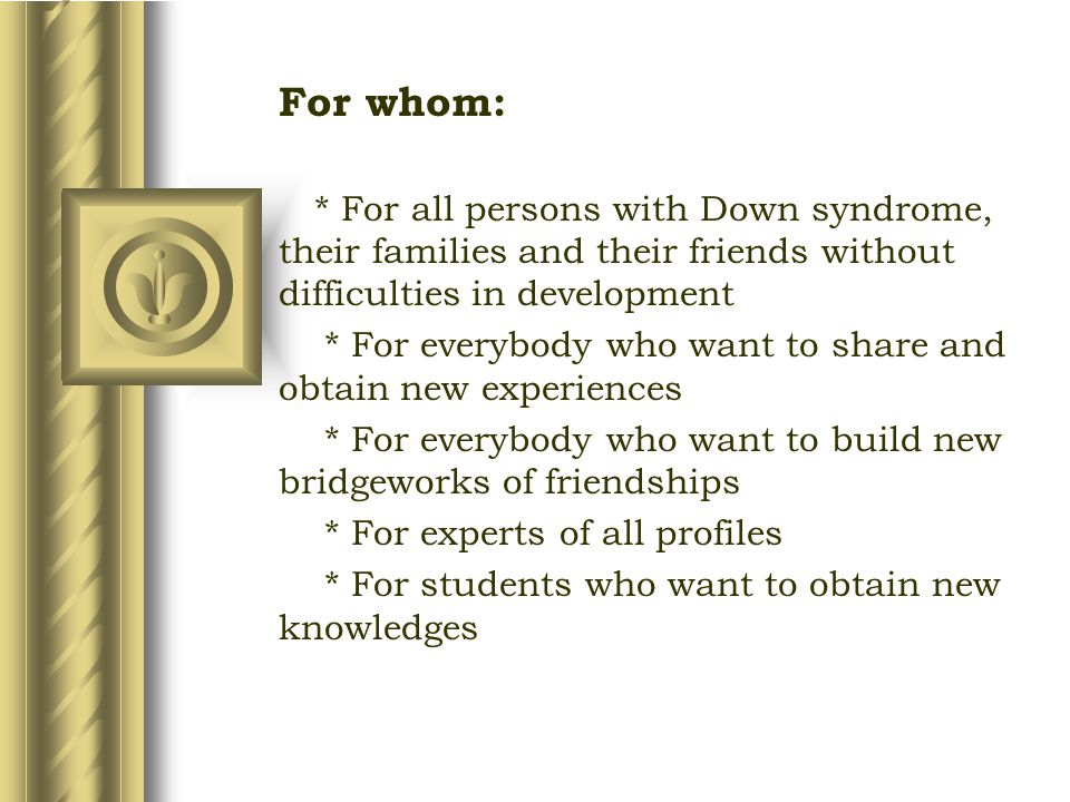 For whom: * For all persons with Down syndrome, their families and their friends without difficulties in development * For everybody who want to share and obtain new experiences * For everybody who want to build new bridgeworks of friendships * For experts of all profiles * For students who want to obtain new knowledges