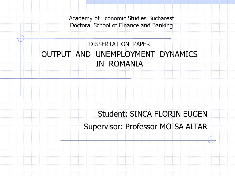 Academy of Economic Studies Bucharest Doctoral School of Finance and Banking DISSERTATION PAPER OUTPUT AND UNEMPLOYMENT DYNAMICS IN ROMANIA Student: SINCA FLORIN EUGEN Supervisor: Professor MOISA ALTAR