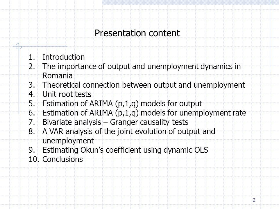 2 Presentation content 1.Introduction 2.The importance of output and unemployment dynamics in Romania 3.Theoretical connection between output and unemployment 4.Unit root tests 5.Estimation of ARIMA (p,1,q) models for output 6.Estimation of ARIMA (p,1,q) models for unemployment rate 7.Bivariate analysis – Granger causality tests 8.A VAR analysis of the joint evolution of output and unemployment 9.Estimating Okun's coefficient using dynamic OLS 10.Conclusions
