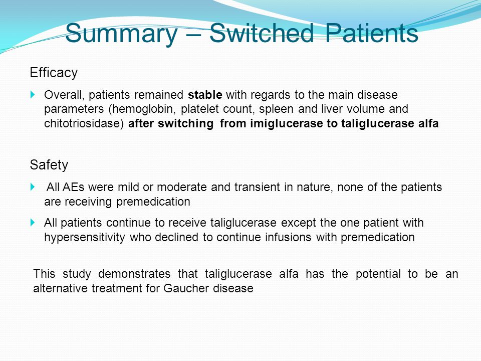 Summary – Switched Patients Efficacy  Overall, patients remained stable with regards to the main disease parameters (hemoglobin, platelet count, spleen and liver volume and chitotriosidase) after switching from imiglucerase to taliglucerase alfa Safety  All AEs were mild or moderate and transient in nature, none of the patients are receiving premedication  All patients continue to receive taliglucerase except the one patient with hypersensitivity who declined to continue infusions with premedication This study demonstrates that taliglucerase alfa has the potential to be an alternative treatment for Gaucher disease
