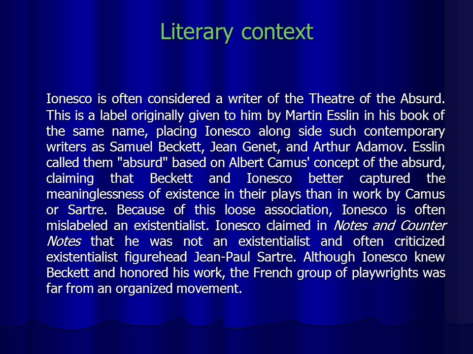 Literary context Ionesco is often considered a writer of the Theatre of the Absurd.