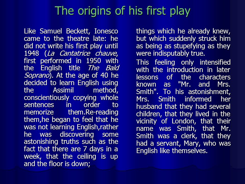 The origins of his first play Like Samuel Beckett, Ionesco came to the theatre late: he did not write his first play until 1948 (La Cantatrice chauve, first performed in 1950 with the English title The Bald Soprano).