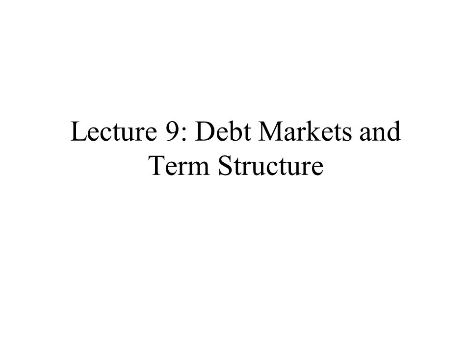 Lecture 9: Debt Markets and Term Structure