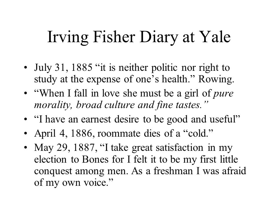 Irving Fisher Diary at Yale July 31, 1885 it is neither politic nor right to study at the expense of one's health. Rowing.