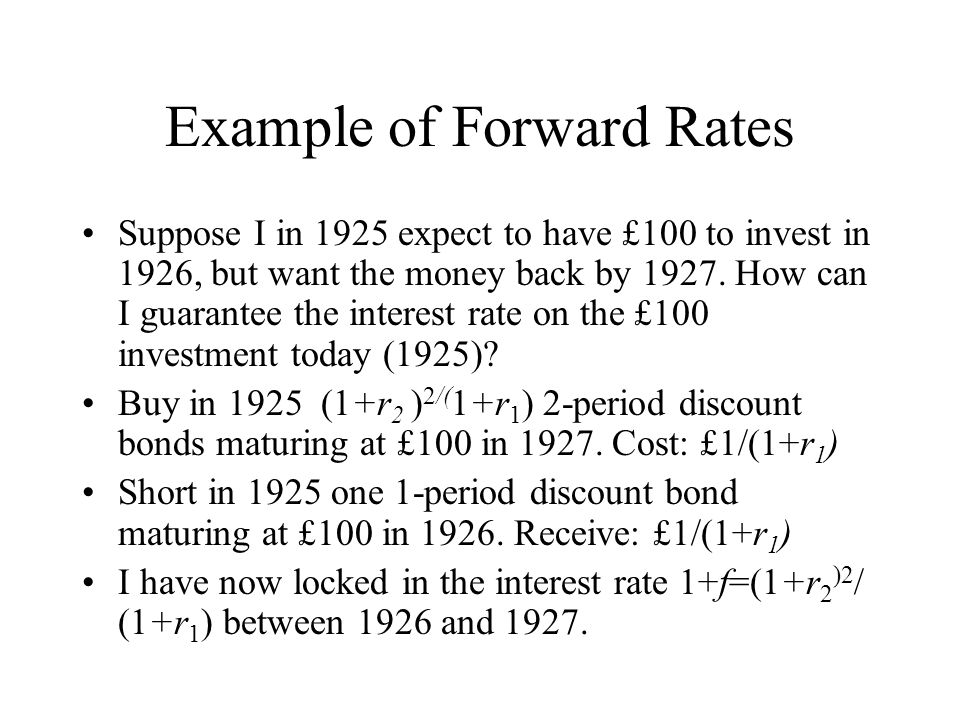 Example of Forward Rates Suppose I in 1925 expect to have £100 to invest in 1926, but want the money back by 1927.