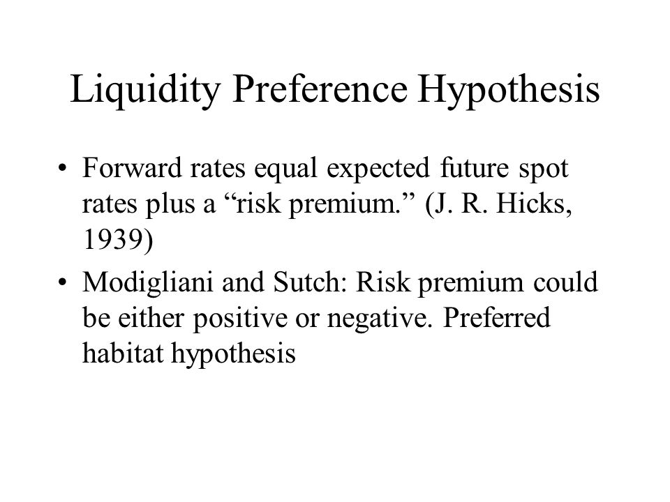 Liquidity Preference Hypothesis Forward rates equal expected future spot rates plus a risk premium. (J.