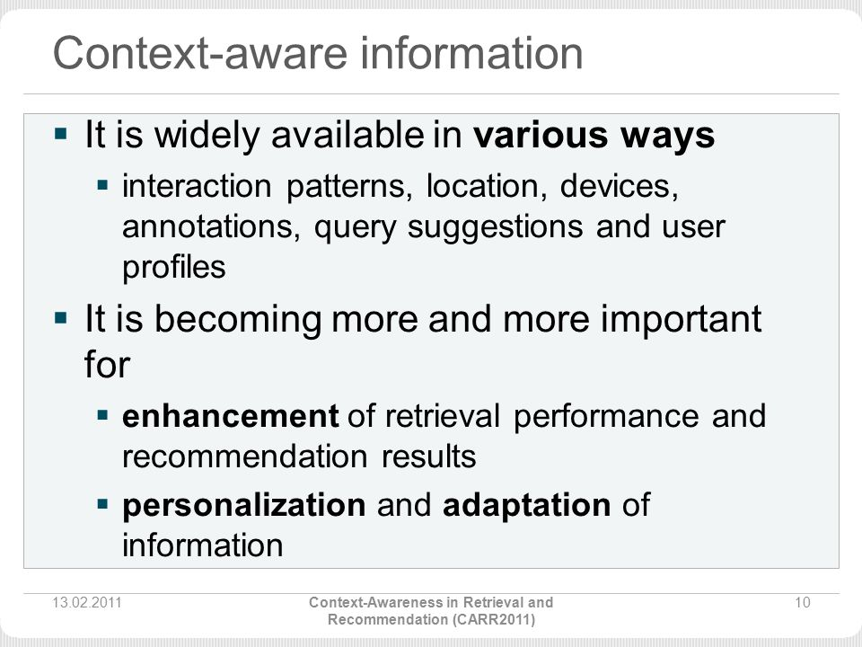Context-aware information  It is widely available in various ways  interaction patterns, location, devices, annotations, query suggestions and user profiles  It is becoming more and more important for  enhancement of retrieval performance and recommendation results  personalization and adaptation of information 13.02.2011Context-Awareness in Retrieval and Recommendation (CARR2011) 10