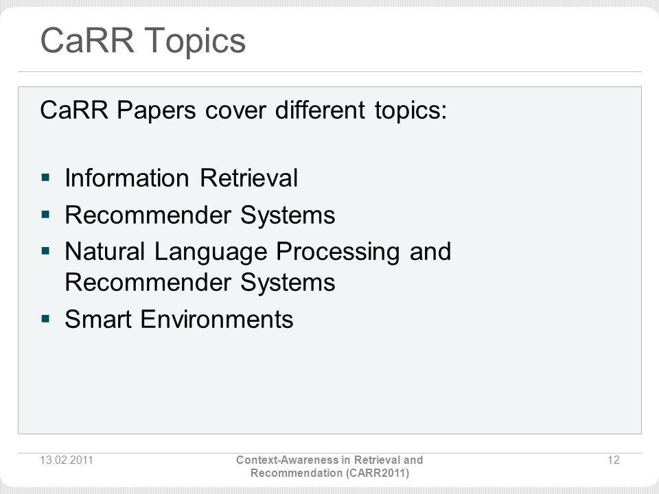 CaRR Topics CaRR Papers cover different topics:  Information Retrieval  Recommender Systems  Natural Language Processing and Recommender Systems  Smart Environments 13.02.201112Context-Awareness in Retrieval and Recommendation (CARR2011)