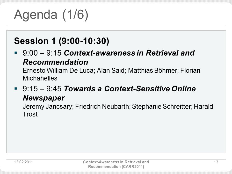 Agenda (1/6) Session 1 (9:00-10:30)  9:00 – 9:15 Context-awareness in Retrieval and Recommendation Ernesto William De Luca; Alan Said; Matthias Böhmer; Florian Michahelles  9:15 – 9:45 Towards a Context-Sensitive Online Newspaper Jeremy Jancsary; Friedrich Neubarth; Stephanie Schreitter; Harald Trost 13.02.201113Context-Awareness in Retrieval and Recommendation (CARR2011)