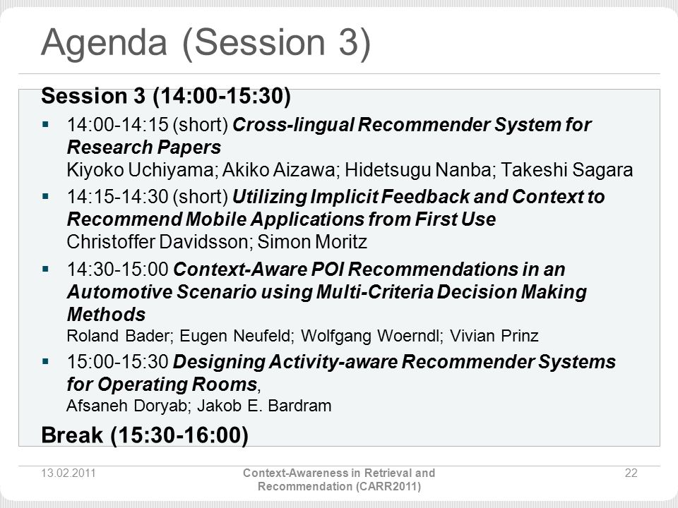 Agenda (Session 3) Session 3 (14:00-15:30)  14:00-14:15 (short) Cross-lingual Recommender System for Research Papers Kiyoko Uchiyama; Akiko Aizawa; Hidetsugu Nanba; Takeshi Sagara  14:15-14:30 (short) Utilizing Implicit Feedback and Context to Recommend Mobile Applications from First Use Christoffer Davidsson; Simon Moritz  14:30-15:00 Context-Aware POI Recommendations in an Automotive Scenario using Multi-Criteria Decision Making Methods Roland Bader; Eugen Neufeld; Wolfgang Woerndl; Vivian Prinz  15:00-15:30 Designing Activity-aware Recommender Systems for Operating Rooms, Afsaneh Doryab; Jakob E.