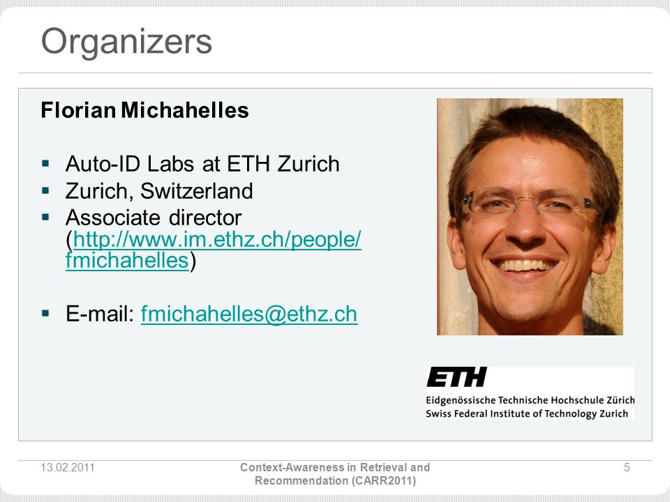 Organizers Florian Michahelles  Auto-ID Labs at ETH Zurich  Zurich, Switzerland  Associate director (http://www.im.ethz.ch/people/ fmichahelles)http://www.im.ethz.ch/people/ fmichahelles  E-mail: fmichahelles@ethz.chfmichahelles@ethz.ch 13.02.20115Context-Awareness in Retrieval and Recommendation (CARR2011)