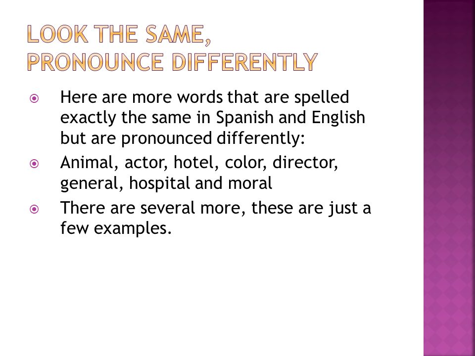  Here are more words that are spelled exactly the same in Spanish and English but are pronounced differently:  Animal, actor, hotel, color, director, general, hospital and moral  There are several more, these are just a few examples.