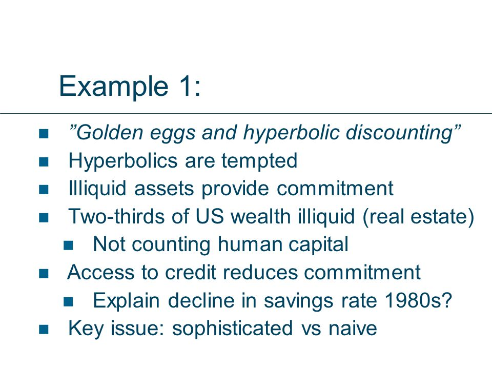 Example 1: Golden eggs and hyperbolic discounting Hyperbolics are tempted Illiquid assets provide commitment Two-thirds of US wealth illiquid (real estate) Not counting human capital Access to credit reduces commitment Explain decline in savings rate 1980s.