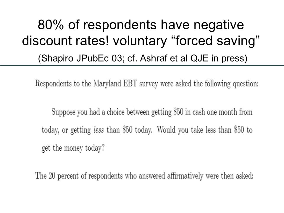 80% of respondents have negative discount rates. voluntary forced saving (Shapiro JPubEc 03; cf.