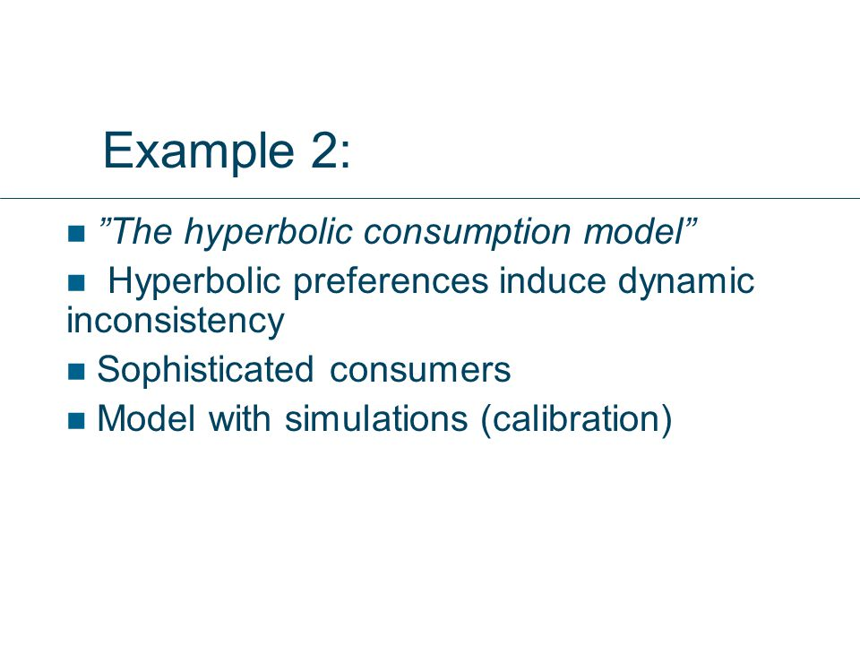 """Example 2: """"The hyperbolic consumption model"""" Hyperbolic preferences induce dynamic inconsistency Sophisticated consumers Model with simulations (cali"""