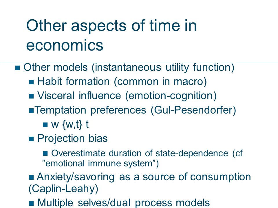 Other aspects of time in economics Other models (instantaneous utility function) Habit formation (common in macro) Visceral influence (emotion-cognition) Temptation preferences (Gul-Pesendorfer) w {w,t} t Projection bias Overestimate duration of state-dependence (cf emotional immune system ) Anxiety/savoring as a source of consumption (Caplin-Leahy) Multiple selves/dual process models