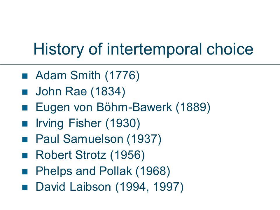 History of intertemporal choice Adam Smith (1776) John Rae (1834) Eugen von Böhm-Bawerk (1889) Irving Fisher (1930) Paul Samuelson (1937) Robert Strot