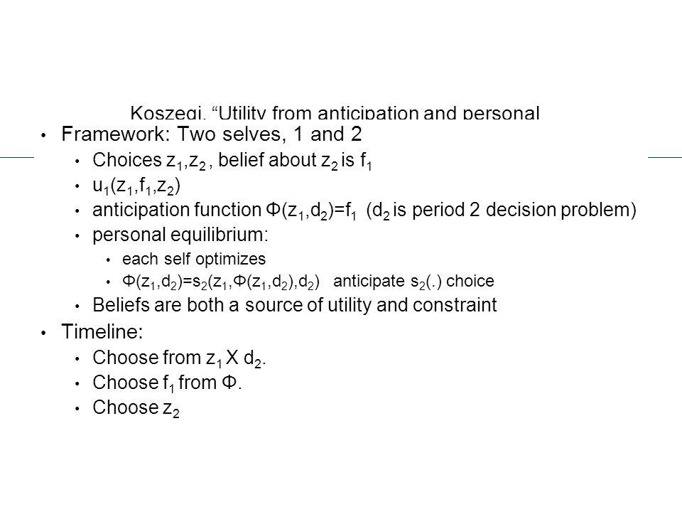 """Koszegi, """"Utility from anticipation and personal equilibrium"""" Framework: Two selves, 1 and 2 Choices z 1,z 2, belief about z 2 is f 1 u 1 (z 1,f 1,z 2"""