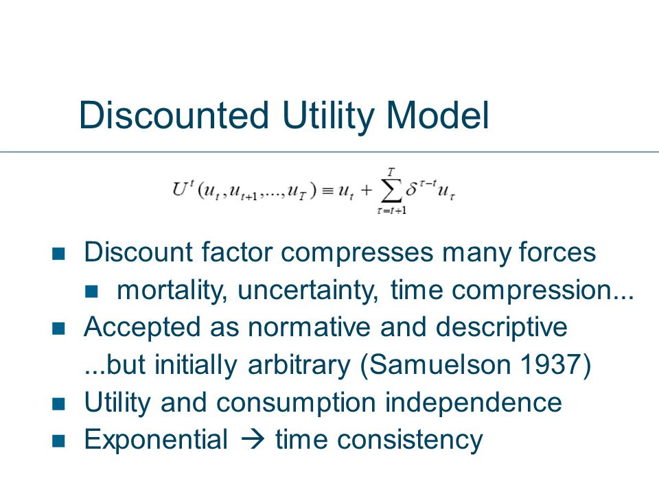 Discounted Utility Model Discount factor compresses many forces mortality, uncertainty, time compression...