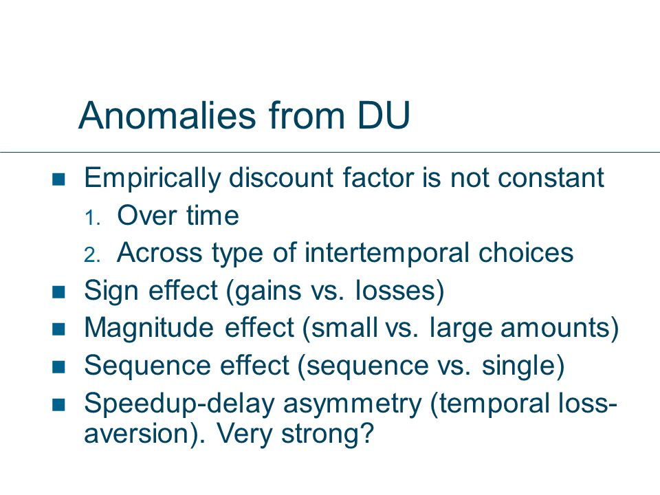 Anomalies from DU Empirically discount factor is not constant  Over time  Across type of intertemporal choices Sign effect (gains vs.