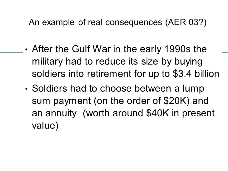An example of real consequences (AER 03 ) After the Gulf War in the early 1990s the military had to reduce its size by buying soldiers into retirement for up to $3.4 billion Soldiers had to choose between a lump sum payment (on the order of $20K) and an annuity (worth around $40K in present value)